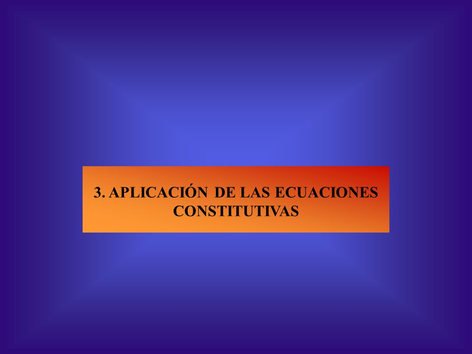 3. APLICACIÓN DE LAS ECUACIONES CONSTITUTIVAS