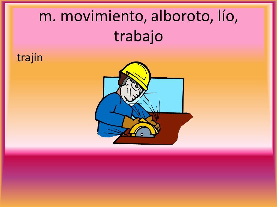 m. movimiento, alboroto, lío, trabajo