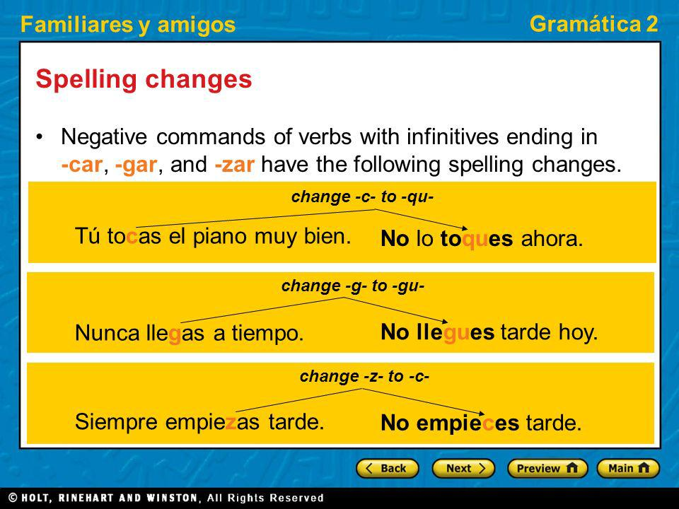 Spelling changes Negative commands of verbs with infinitives ending in -car, -gar, and -zar have the following spelling changes.
