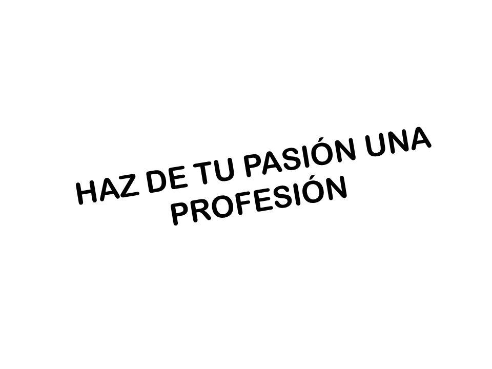 HAZ DE TU PASIÓN UNA PROFESIÓN