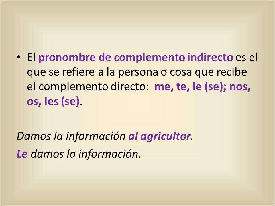El pronombre de complemento indirecto es el que se refiere a la persona o cosa que recibe el complemento directo: me, te, le (se); nos, os, les (se).