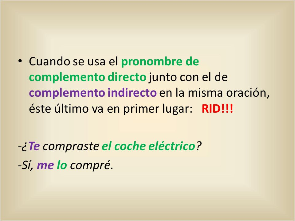 Cuando se usa el pronombre de complemento directo junto con el de complemento indirecto en la misma oración, éste último va en primer lugar: RID!!!