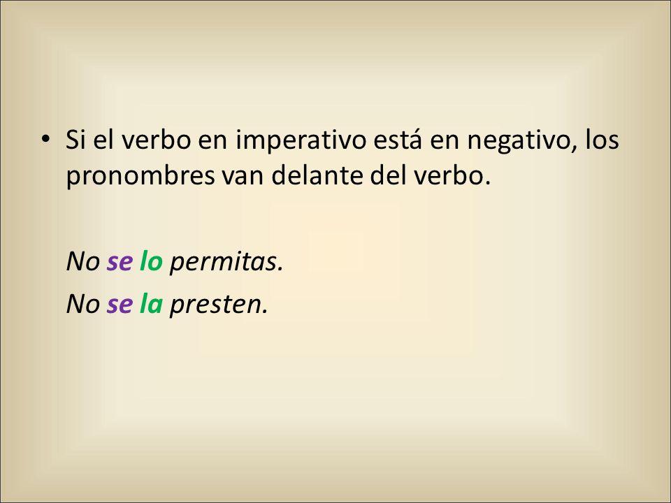 Si el verbo en imperativo está en negativo, los pronombres van delante del verbo.