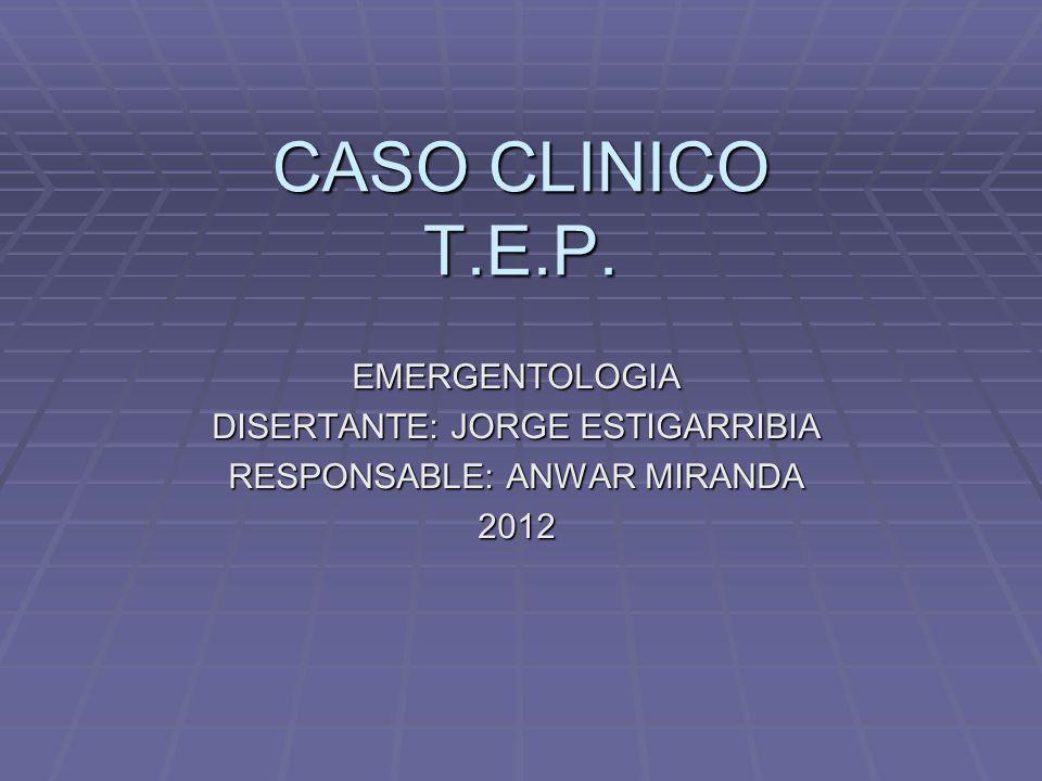 CASO CLINICO T.E.P. EMERGENTOLOGIA DISERTANTE: JORGE ESTIGARRIBIA