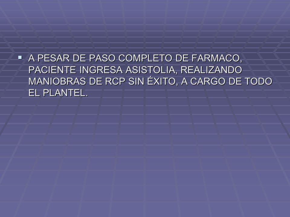 A PESAR DE PASO COMPLETO DE FARMACO, PACIENTE INGRESA ASISTOLIA, REALIZANDO MANIOBRAS DE RCP SIN ÉXITO, A CARGO DE TODO EL PLANTEL.