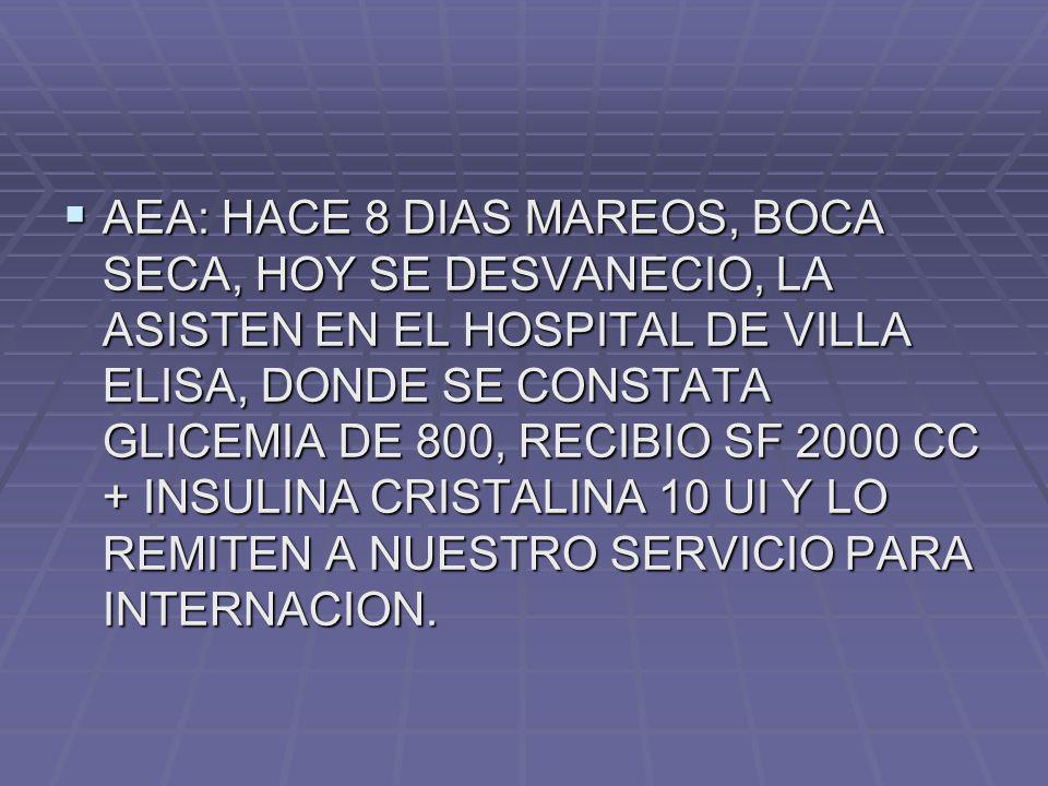 AEA: HACE 8 DIAS MAREOS, BOCA SECA, HOY SE DESVANECIO, LA ASISTEN EN EL HOSPITAL DE VILLA ELISA, DONDE SE CONSTATA GLICEMIA DE 800, RECIBIO SF 2000 CC + INSULINA CRISTALINA 10 UI Y LO REMITEN A NUESTRO SERVICIO PARA INTERNACION.