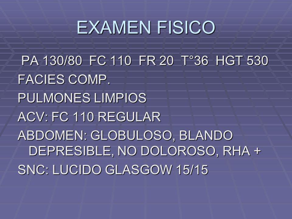 EXAMEN FISICO PA 130/80 FC 110 FR 20 T°36 HGT 530 FACIES COMP.