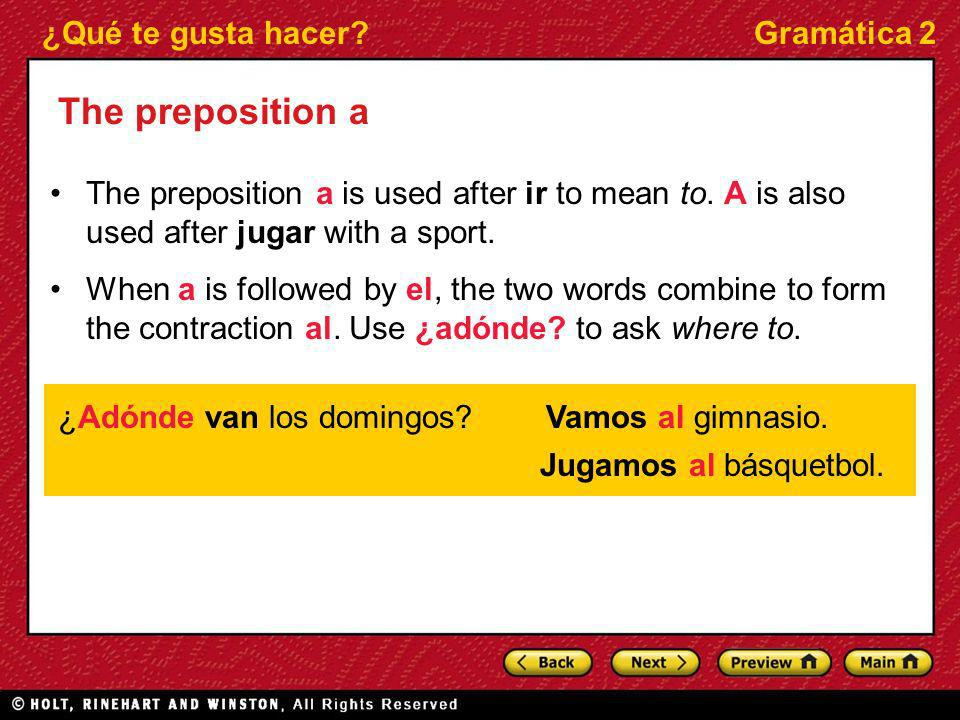 The preposition aThe preposition a is used after ir to mean to. A is also used after jugar with a sport.