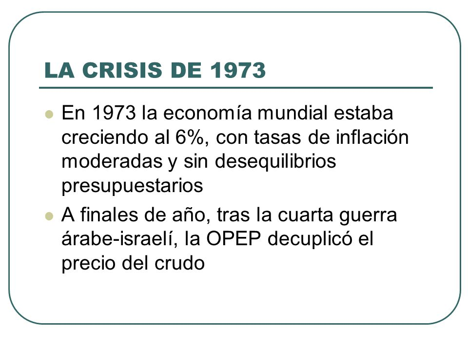 LA CRISIS DE 1973 En 1973 la economía mundial estaba creciendo al 6%, con tasas de inflación moderadas y sin desequilibrios presupuestarios.