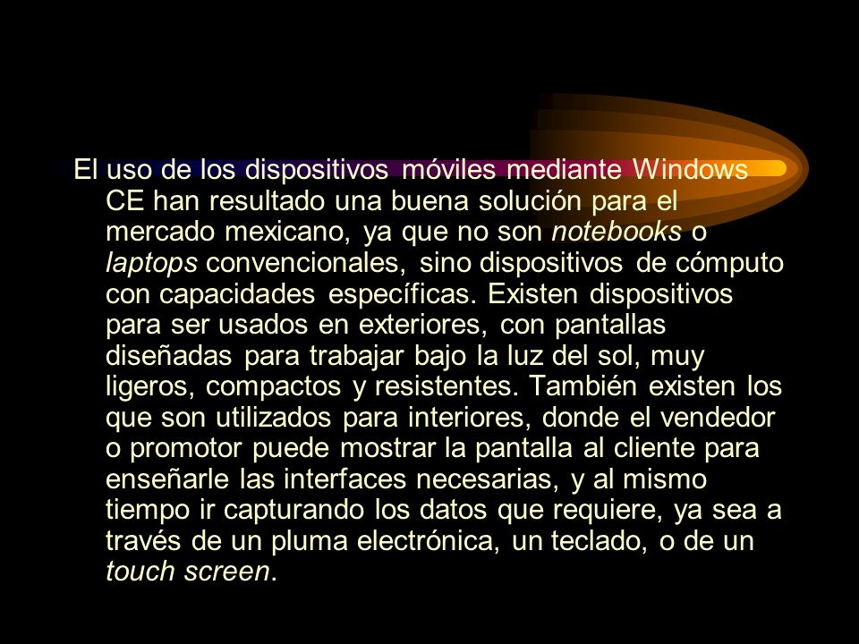El uso de los dispositivos móviles mediante Windows CE han resultado una buena solución para el mercado mexicano, ya que no son notebooks o laptops convencionales, sino dispositivos de cómputo con capacidades específicas.
