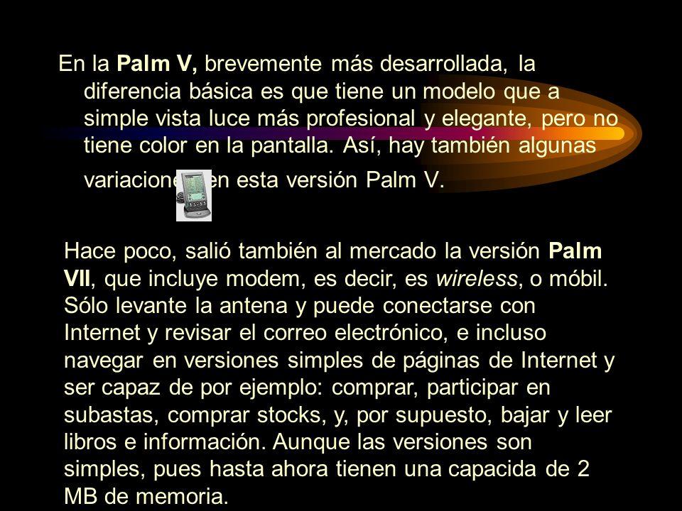 En la Palm V, brevemente más desarrollada, la diferencia básica es que tiene un modelo que a simple vista luce más profesional y elegante, pero no tiene color en la pantalla. Así, hay también algunas variaciones en esta versión Palm V.