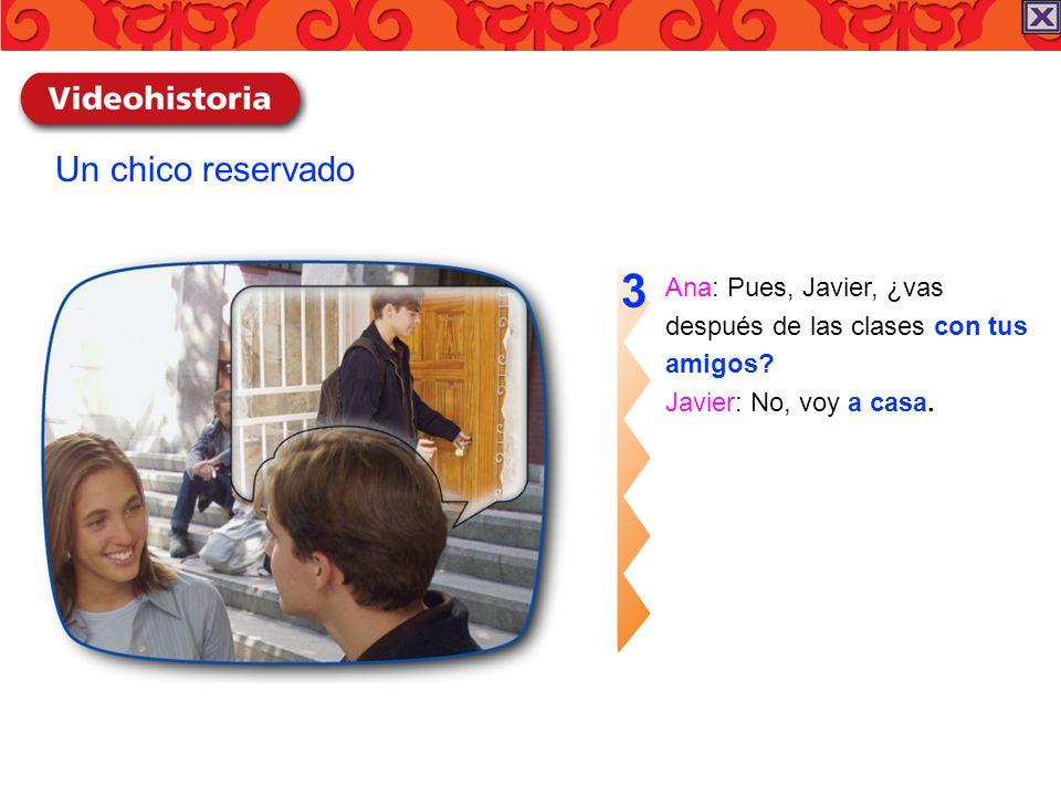 3 Un chico reservado Ana: Pues, Javier, ¿vas