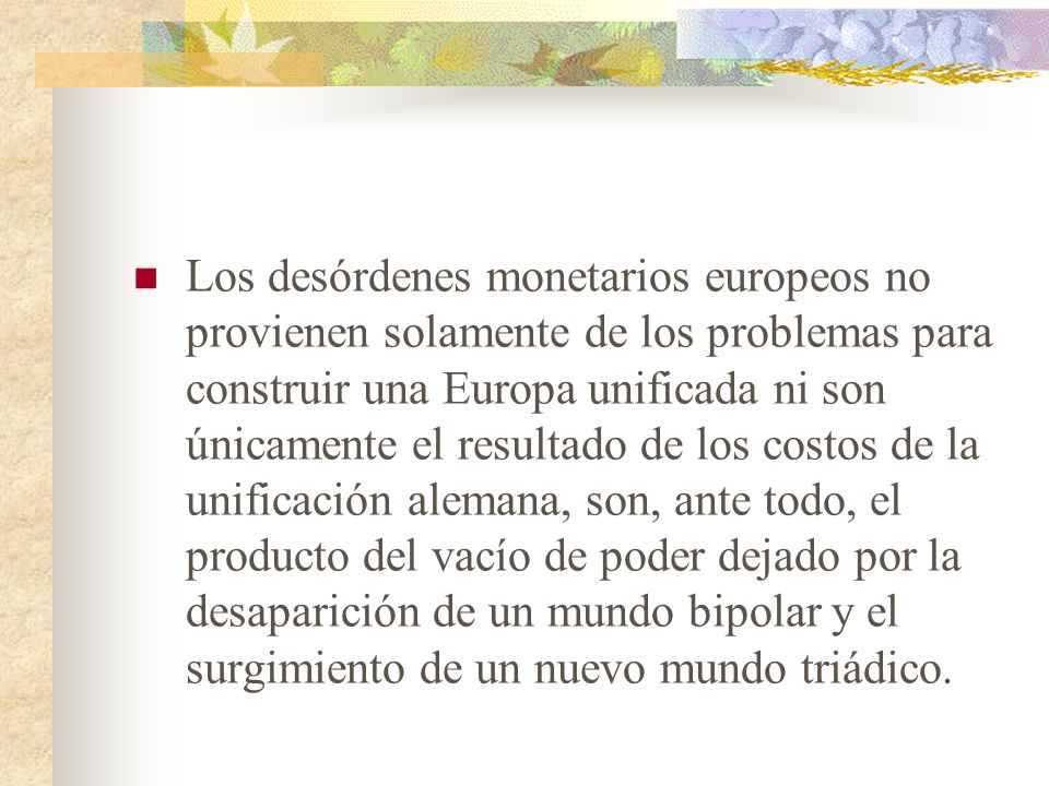 Los desórdenes monetarios europeos no provienen solamente de los problemas para construir una Europa unificada ni son únicamente el resultado de los costos de la unificación alemana, son, ante todo, el producto del vacío de poder dejado por la desaparición de un mundo bipolar y el surgimiento de un nuevo mundo triádico.