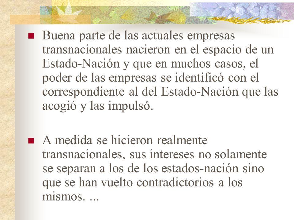 Buena parte de las actuales empresas transnacionales nacieron en el espacio de un Estado-Nación y que en muchos casos, el poder de las empresas se identificó con el correspondiente al del Estado-Nación que las acogió y las impulsó.