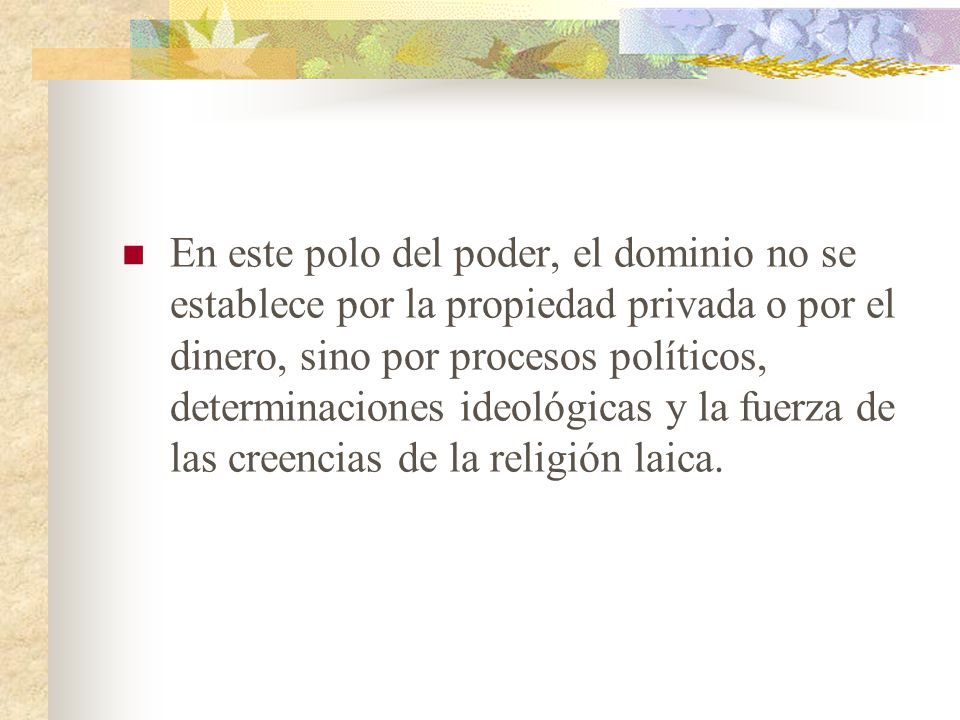 En este polo del poder, el dominio no se establece por la propiedad privada o por el dinero, sino por procesos políticos, determinaciones ideológicas y la fuerza de las creencias de la religión laica.