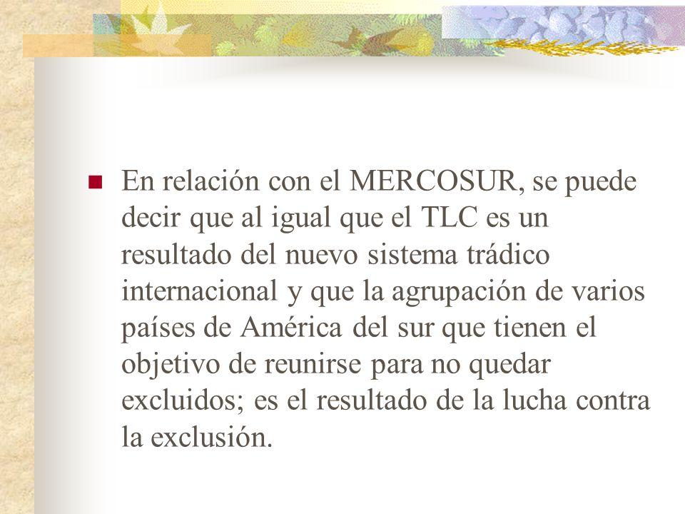 En relación con el MERCOSUR, se puede decir que al igual que el TLC es un resultado del nuevo sistema trádico internacional y que la agrupación de varios países de América del sur que tienen el objetivo de reunirse para no quedar excluidos; es el resultado de la lucha contra la exclusión.