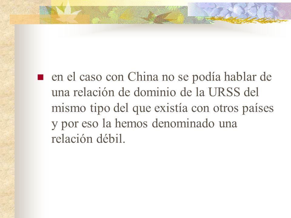en el caso con China no se podía hablar de una relación de dominio de la URSS del mismo tipo del que existía con otros países y por eso la hemos denominado una relación débil.