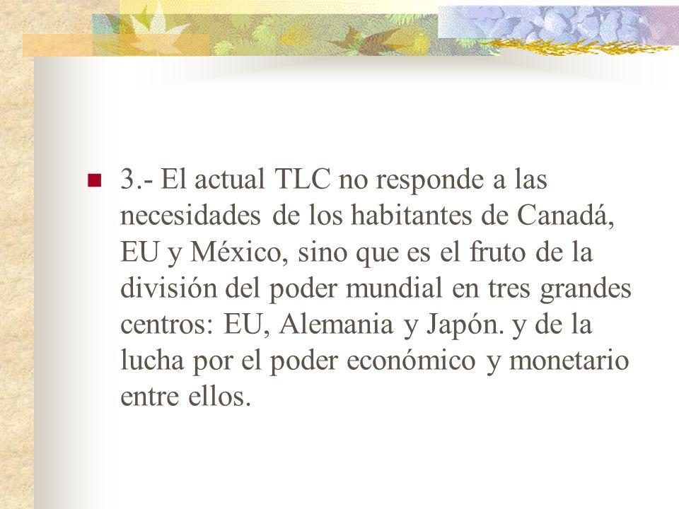3.- El actual TLC no responde a las necesidades de los habitantes de Canadá, EU y México, sino que es el fruto de la división del poder mundial en tres grandes centros: EU, Alemania y Japón.