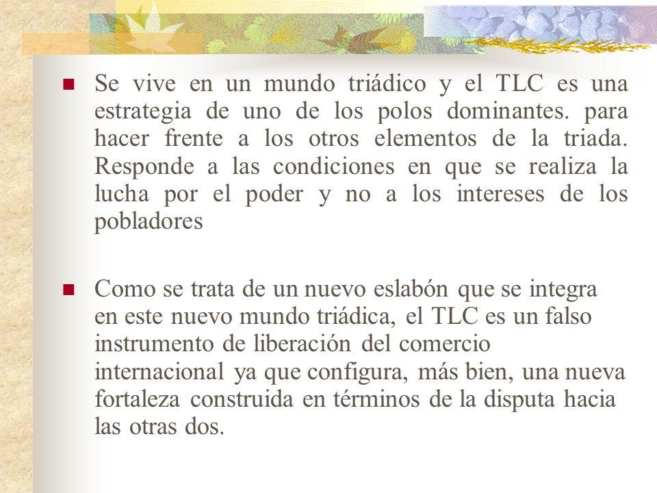 Se vive en un mundo triádico y el TLC es una estrategia de uno de los polos dominantes. para hacer frente a los otros elementos de la triada. Responde a las condiciones en que se realiza la lucha por el poder y no a los intereses de los pobladores