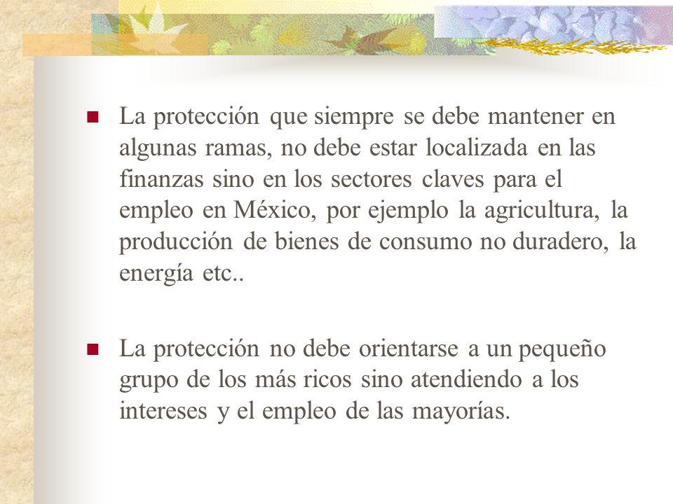 La protección que siempre se debe mantener en algunas ramas, no debe estar localizada en las finanzas sino en los sectores claves para el empleo en México, por ejemplo la agricultura, la producción de bienes de consumo no duradero, la energía etc..