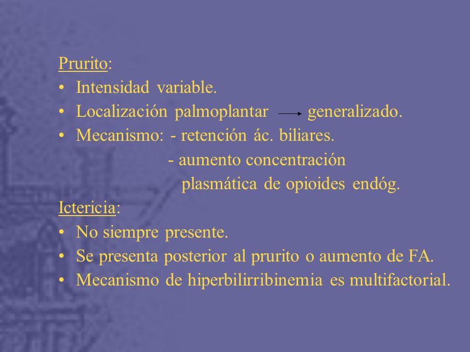 Prurito: Intensidad variable. Localización palmoplantar generalizado. Mecanismo: - retención ác. biliares.