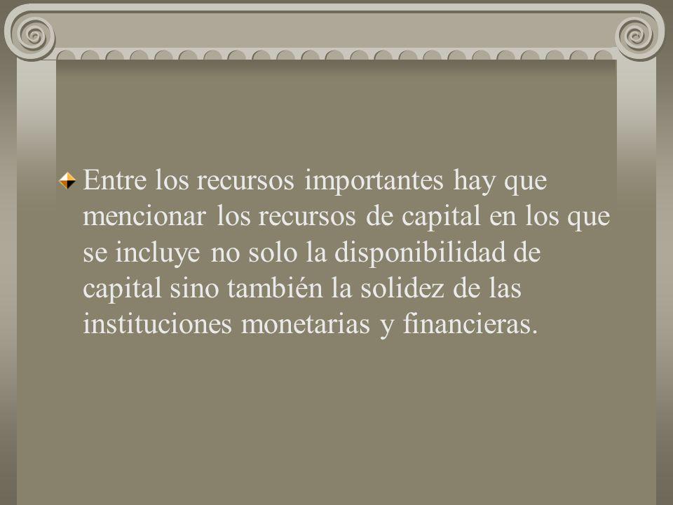 Entre los recursos importantes hay que mencionar los recursos de capital en los que se incluye no solo la disponibilidad de capital sino también la solidez de las instituciones monetarias y financieras.