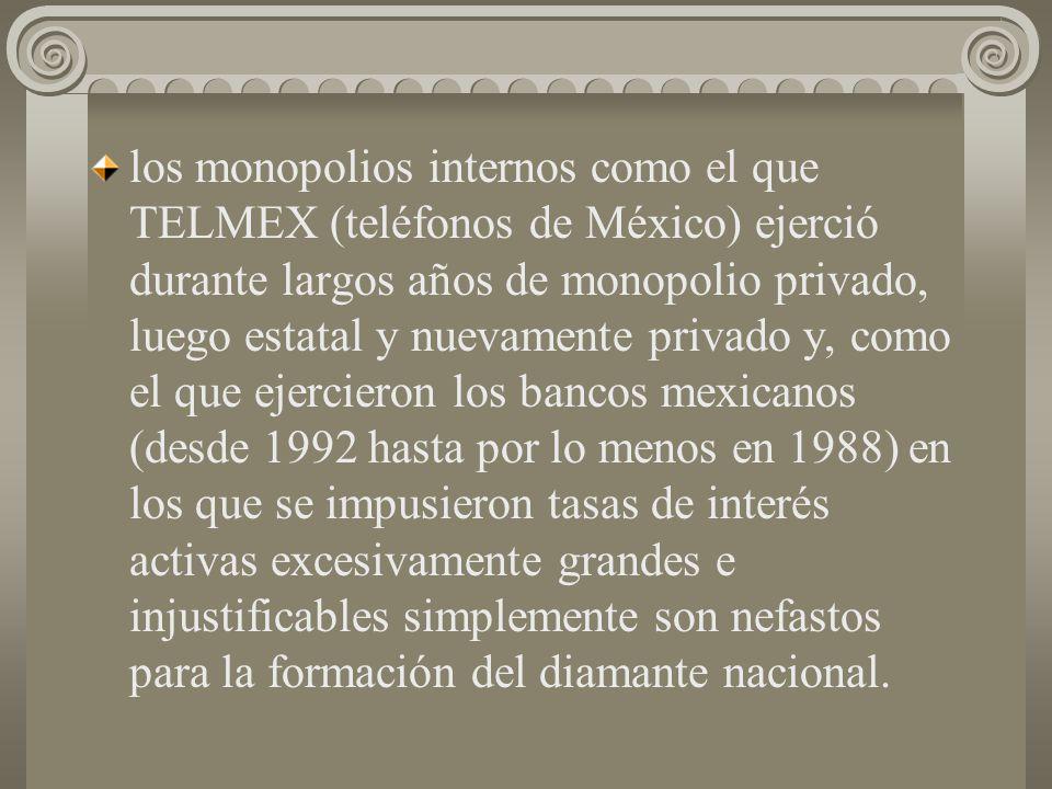 los monopolios internos como el que TELMEX (teléfonos de México) ejerció durante largos años de monopolio privado, luego estatal y nuevamente privado y, como el que ejercieron los bancos mexicanos (desde 1992 hasta por lo menos en 1988) en los que se impusieron tasas de interés activas excesivamente grandes e injustificables simplemente son nefastos para la formación del diamante nacional.