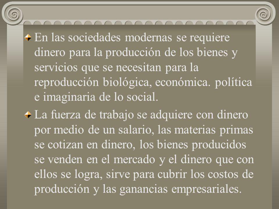 En las sociedades modernas se requiere dinero para la producción de los bienes y servicios que se necesitan para la reproducción biológica, económica. política e imaginaria de lo social.