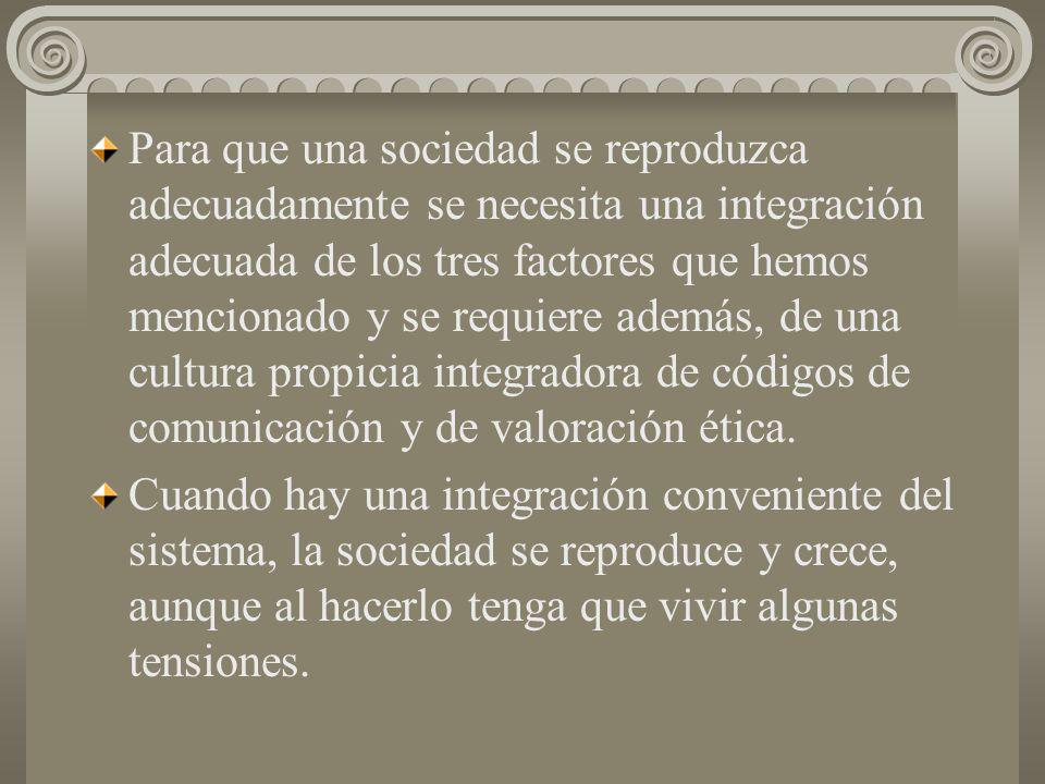 Para que una sociedad se reproduzca adecuadamente se necesita una integración adecuada de los tres factores que hemos mencionado y se requiere además, de una cultura propicia integradora de códigos de comunicación y de valoración ética.