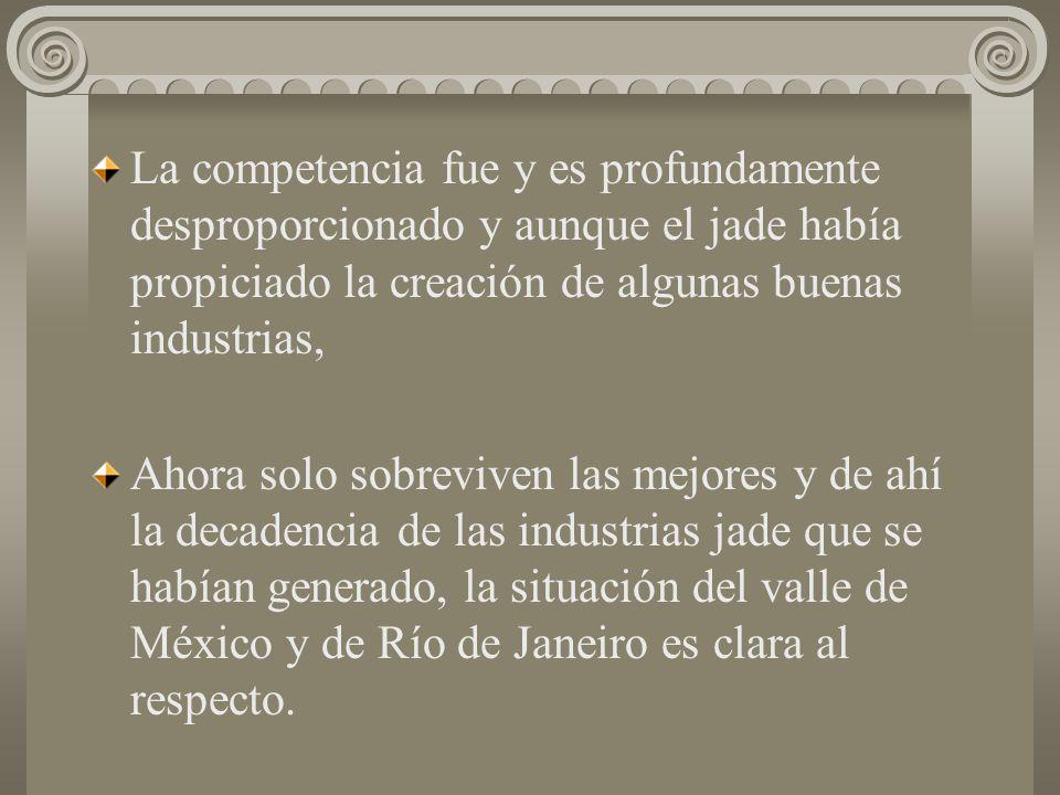 La competencia fue y es profundamente desproporcionado y aunque el jade había propiciado la creación de algunas buenas industrias,