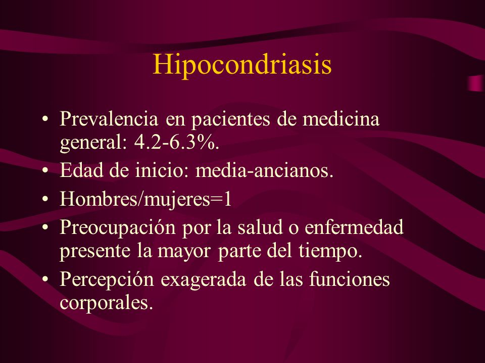 Hipocondriasis Prevalencia en pacientes de medicina general: 4.2-6.3%.