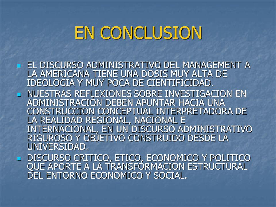 EN CONCLUSION EL DISCURSO ADMINISTRATIVO DEL MANAGEMENT A LA AMERICANA TIENE UNA DOSIS MUY ALTA DE IDEOLOGIA Y MUY POCA DE CIENTIFICIDAD.