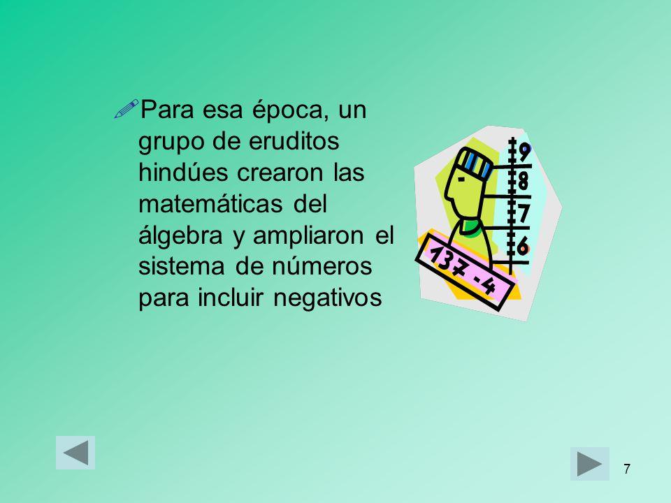 Para esa época, un grupo de eruditos hindúes crearon las matemáticas del álgebra y ampliaron el sistema de números para incluir negativos