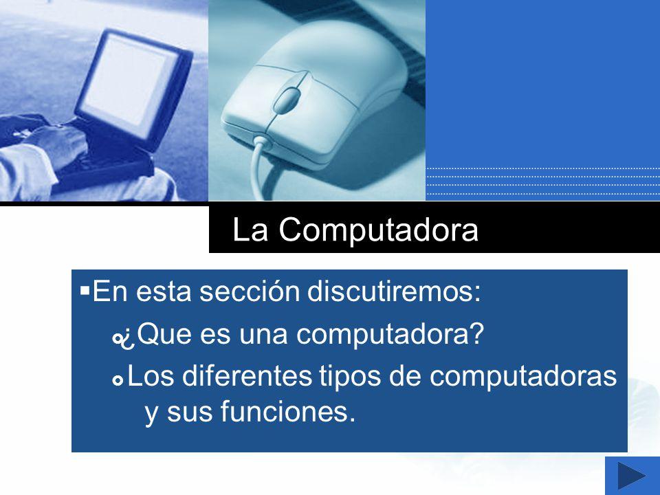 La Computadora En esta sección discutiremos: ¿Que es una computadora