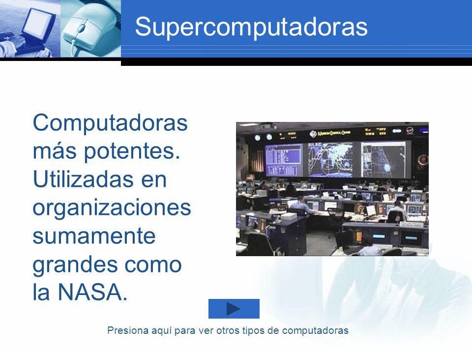 Supercomputadoras Computadoras más potentes. Utilizadas en organizaciones sumamente grandes como la NASA.