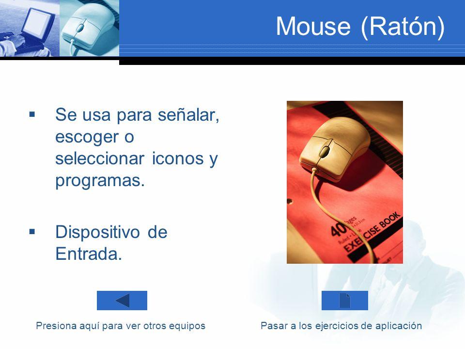 Mouse (Ratón) Se usa para señalar, escoger o seleccionar iconos y programas. Dispositivo de Entrada.