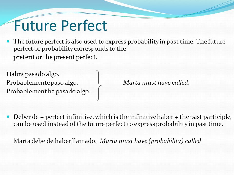 Future Perfect The future perfect is also used to express probability in past time. The future perfect or probability corresponds to the.