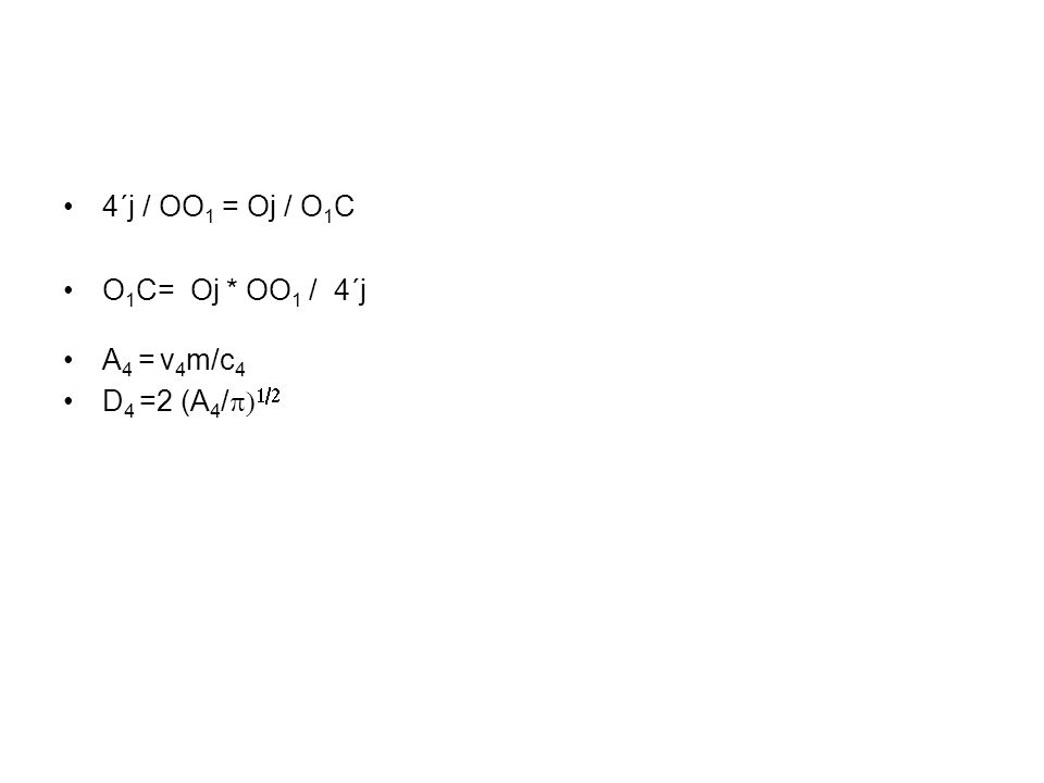 4´j / OO1 = Oj / O1C O1C= Oj * OO1 / 4´j A4 = v4m/c4 D4 =2 (A4/p)1/2
