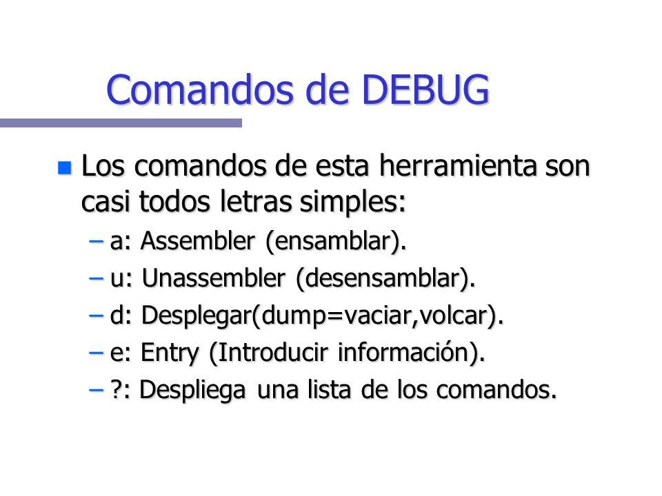 Comandos de DEBUG Los comandos de esta herramienta son casi todos letras simples: a: Assembler (ensamblar).