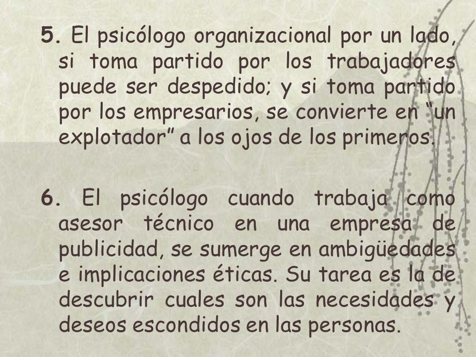 5. El psicólogo organizacional por un lado, si toma partido por los trabajadores puede ser despedido; y si toma partido por los empresarios, se convierte en un explotador a los ojos de los primeros.