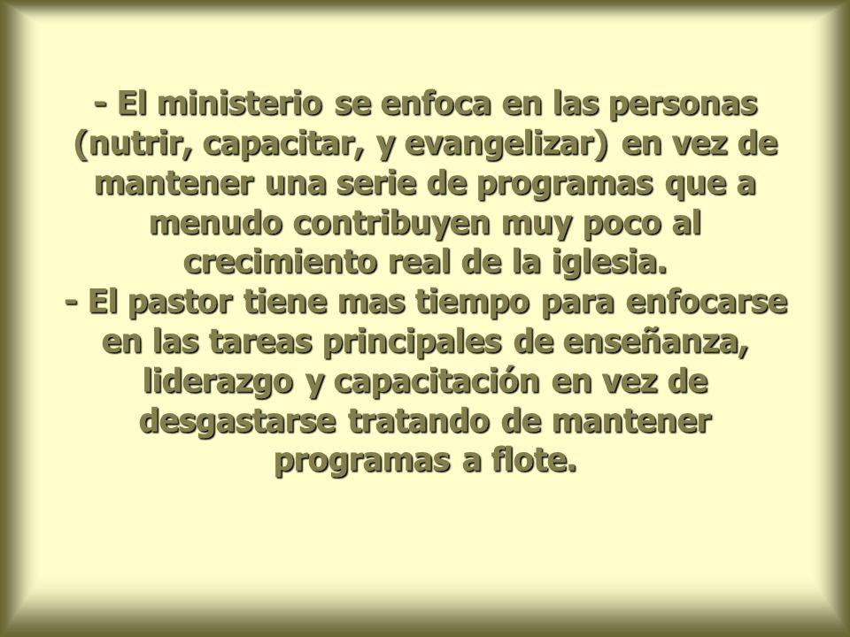 - El ministerio se enfoca en las personas (nutrir, capacitar, y evangelizar) en vez de mantener una serie de programas que a menudo contribuyen muy poco al crecimiento real de la iglesia.