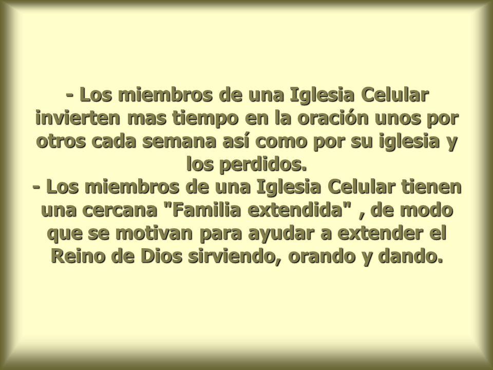 - Los miembros de una Iglesia Celular invierten mas tiempo en la oración unos por otros cada semana así como por su iglesia y los perdidos.