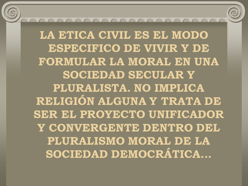 LA ETICA CIVIL ES EL MODO ESPECIFICO DE VIVIR Y DE FORMULAR LA MORAL EN UNA SOCIEDAD SECULAR Y PLURALISTA.