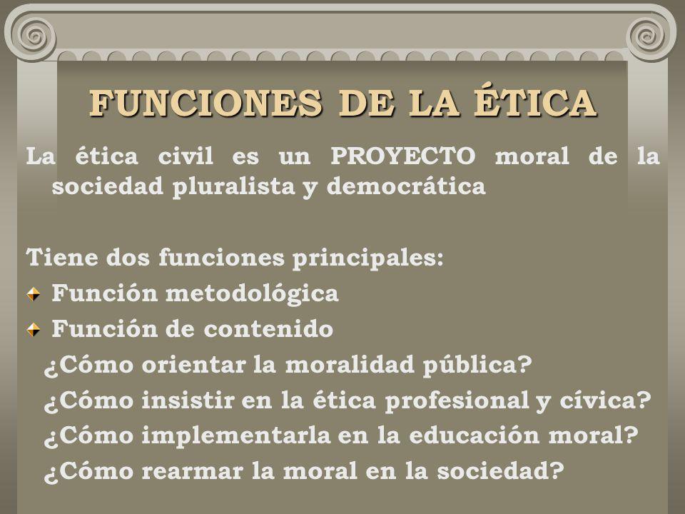 FUNCIONES DE LA ÉTICA La ética civil es un PROYECTO moral de la sociedad pluralista y democrática. Tiene dos funciones principales: