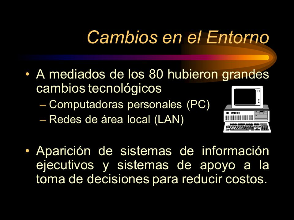 Cambios en el Entorno A mediados de los 80 hubieron grandes cambios tecnológicos. Computadoras personales (PC)