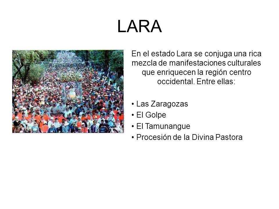 LARA En el estado Lara se conjuga una rica mezcla de manifestaciones culturales que enriquecen la región centro occidental. Entre ellas: