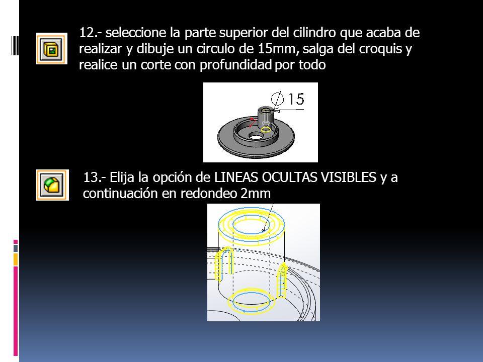 12.- seleccione la parte superior del cilindro que acaba de realizar y dibuje un circulo de 15mm, salga del croquis y realice un corte con profundidad por todo