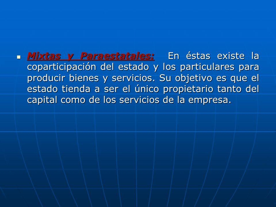 Mixtas y Paraestatales: En éstas existe la coparticipación del estado y los particulares para producir bienes y servicios.