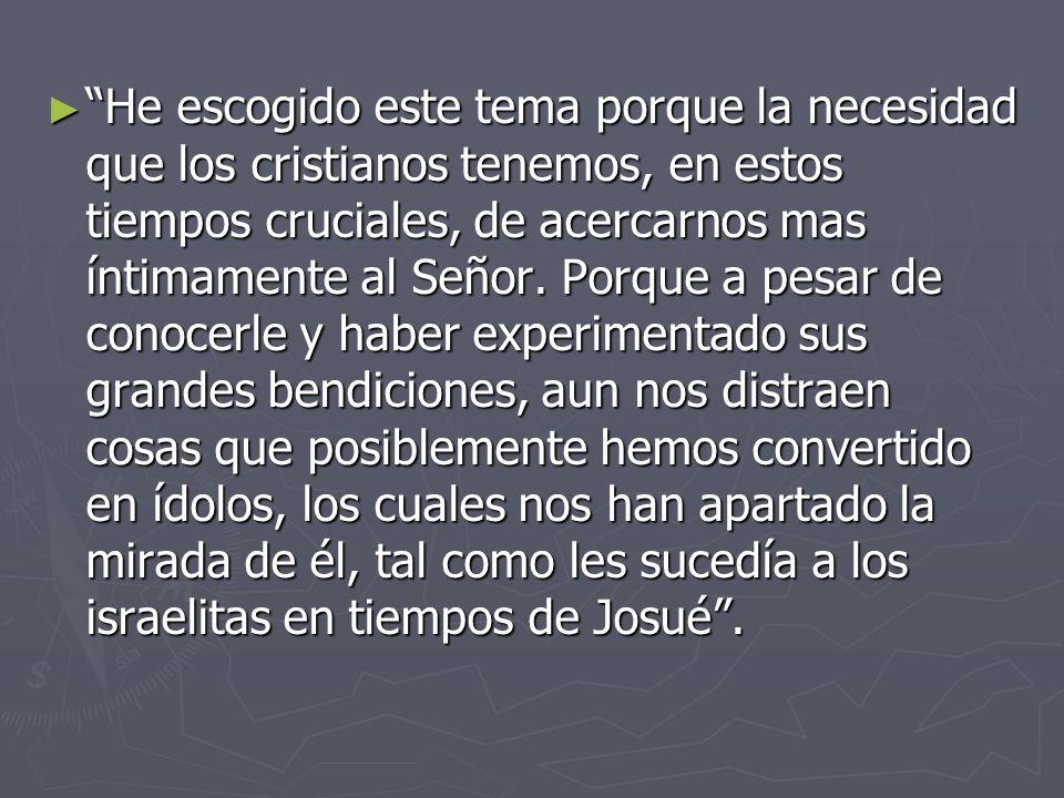 He escogido este tema porque la necesidad que los cristianos tenemos, en estos tiempos cruciales, de acercarnos mas íntimamente al Señor.