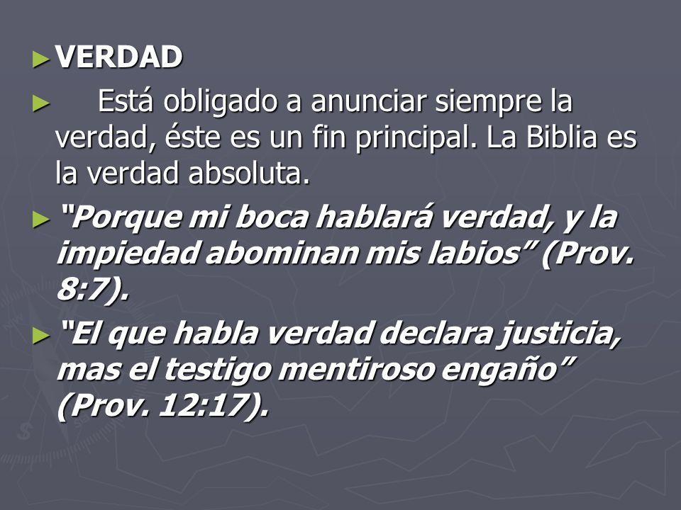 VERDAD Está obligado a anunciar siempre la verdad, éste es un fin principal. La Biblia es la verdad absoluta.
